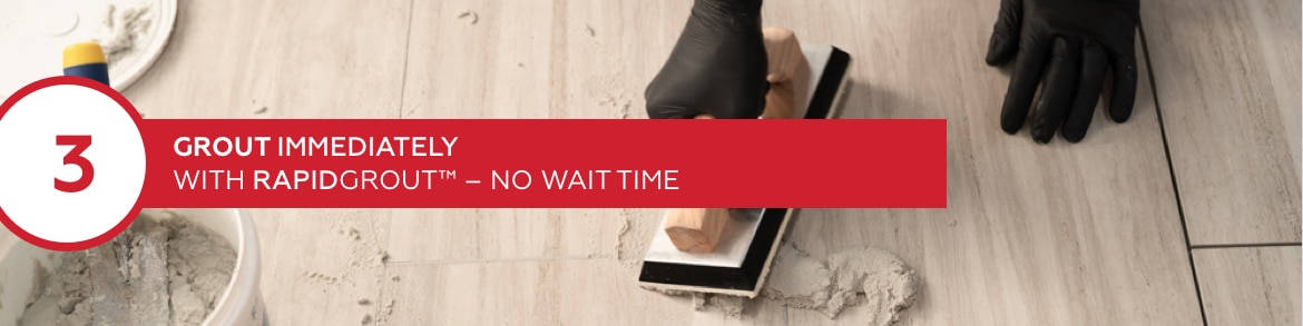 Step 3: Grout immediately with RapidGrout - no wait time
